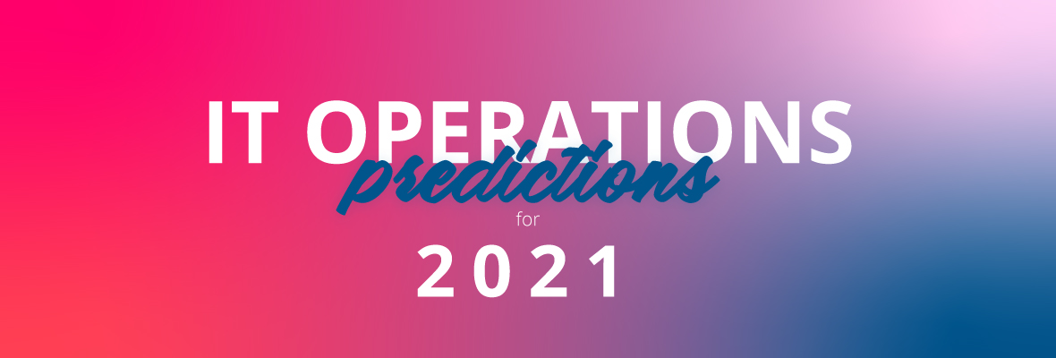 IT Operations (and Related) Predictions for 2021