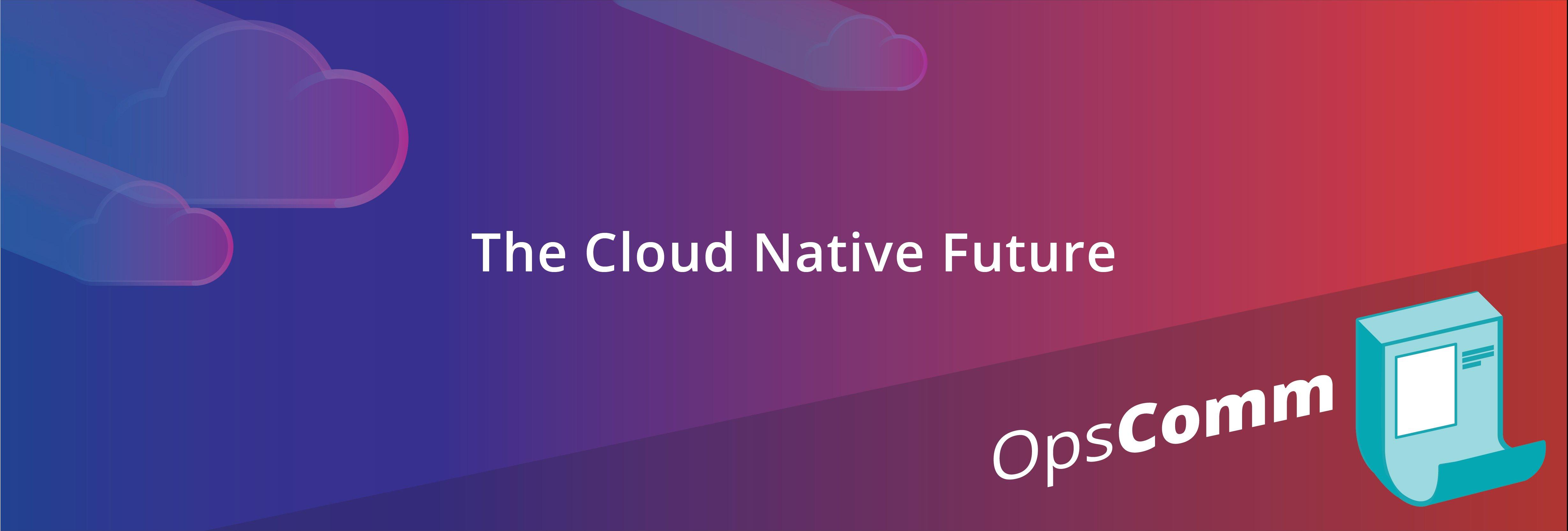 OpsComm 12月:クラウドネイティブの未来は大きな意味でここにあります